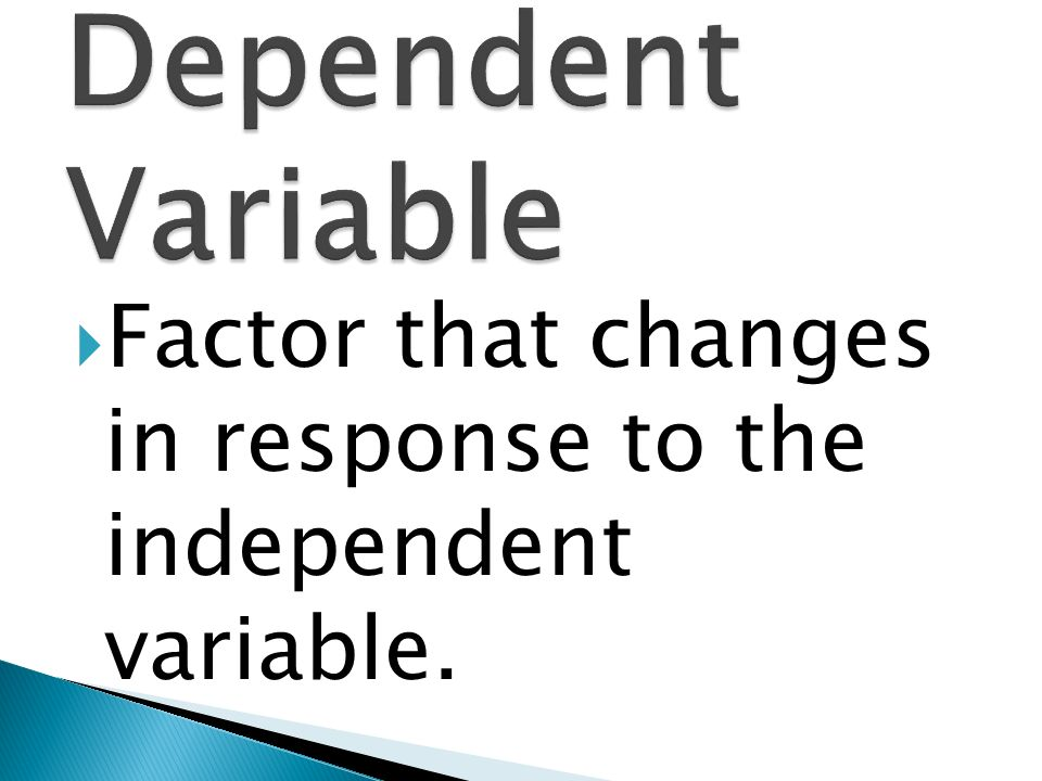 Dependent Variable Factor that changes in response to the independent variable.