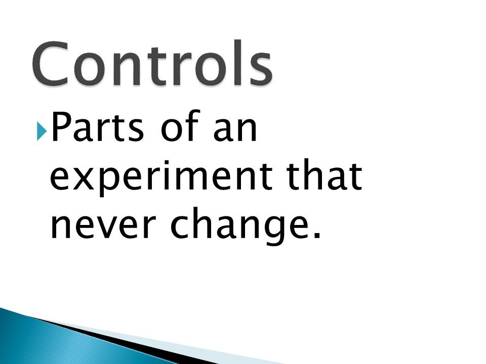 Controls Parts of an experiment that never change.
