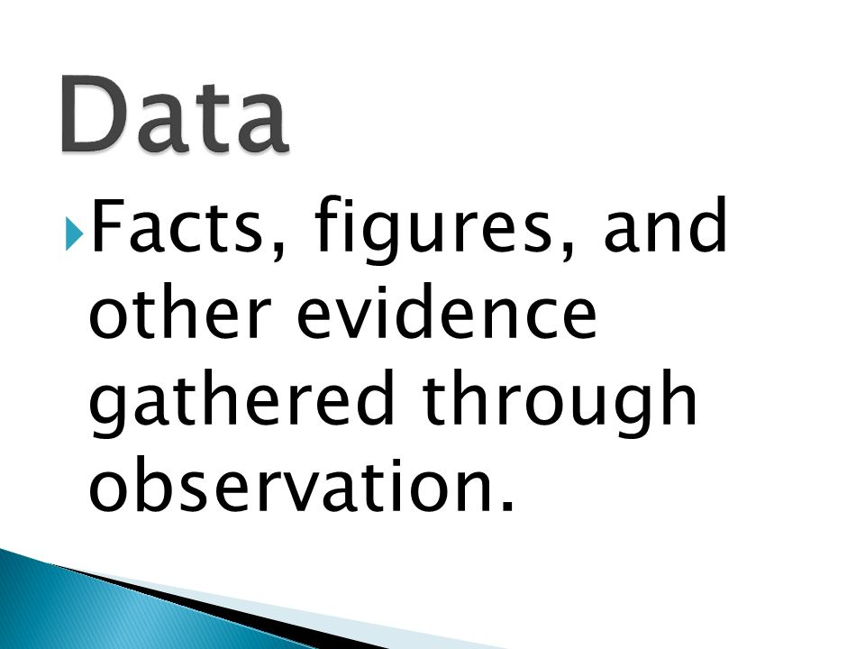Data Facts, figures, and other evidence gathered through observation.