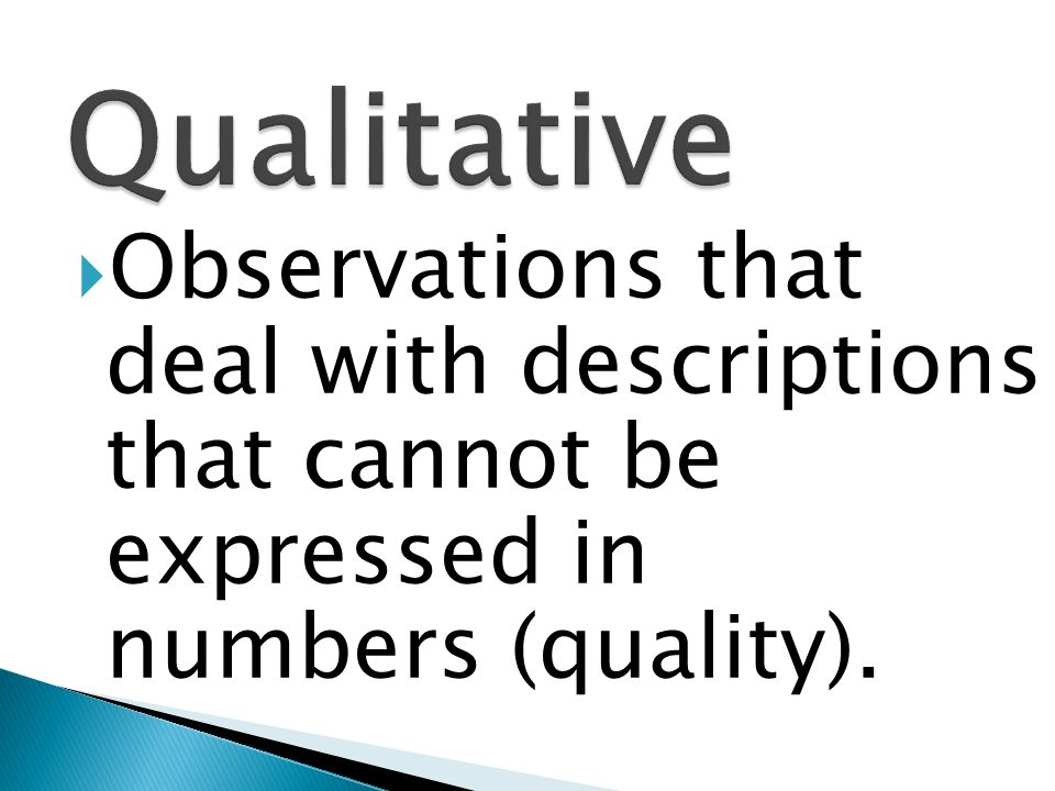 Qualitative Observations that deal with descriptions that cannot be expressed in numbers (quality).