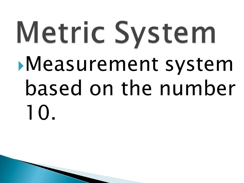 Metric System Measurement system based on the number 10.