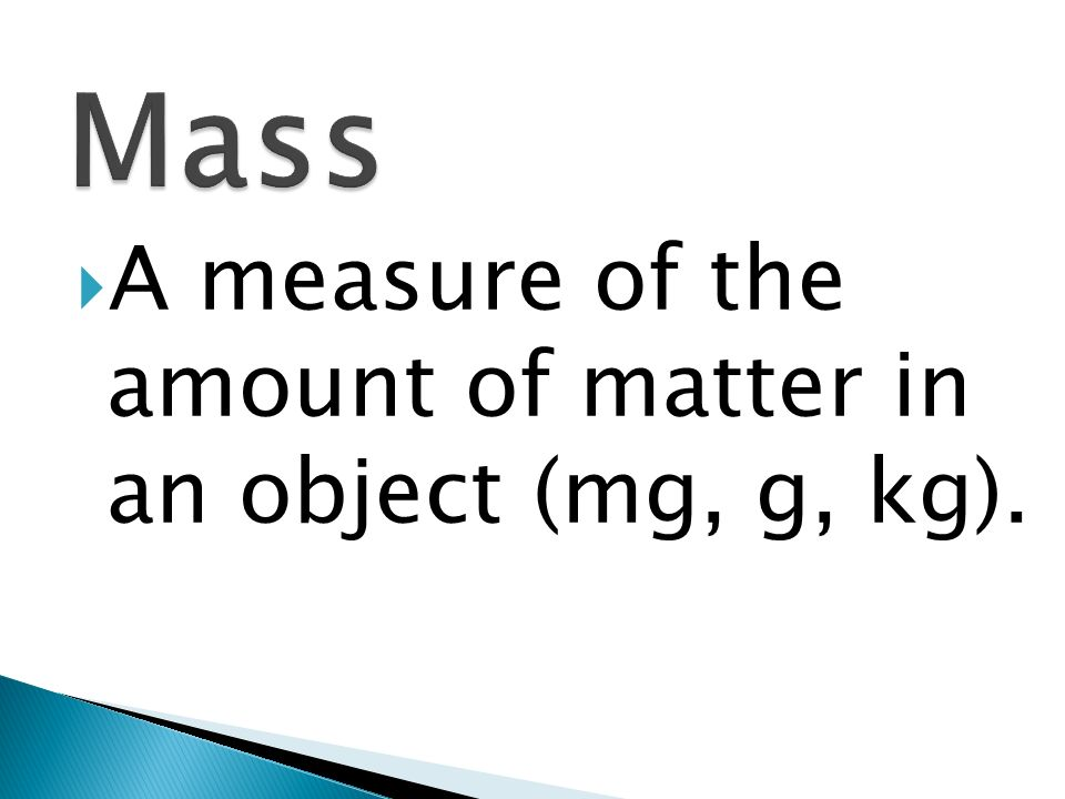 Mass A measure of the amount of matter in an object (mg, g, kg).