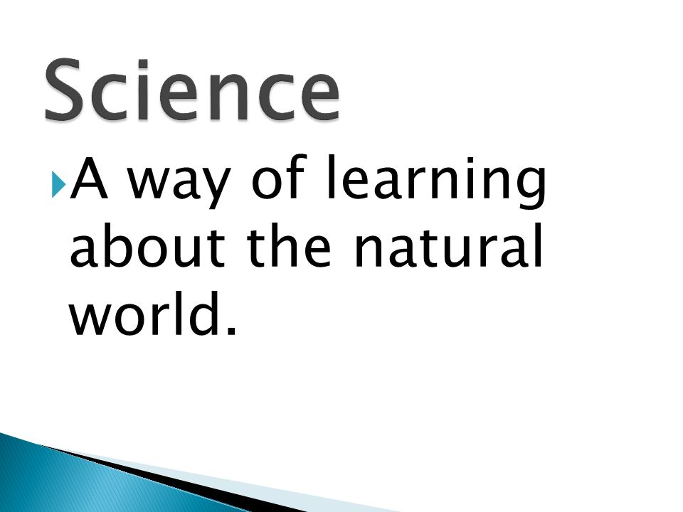 Science A way of learning about the natural world.