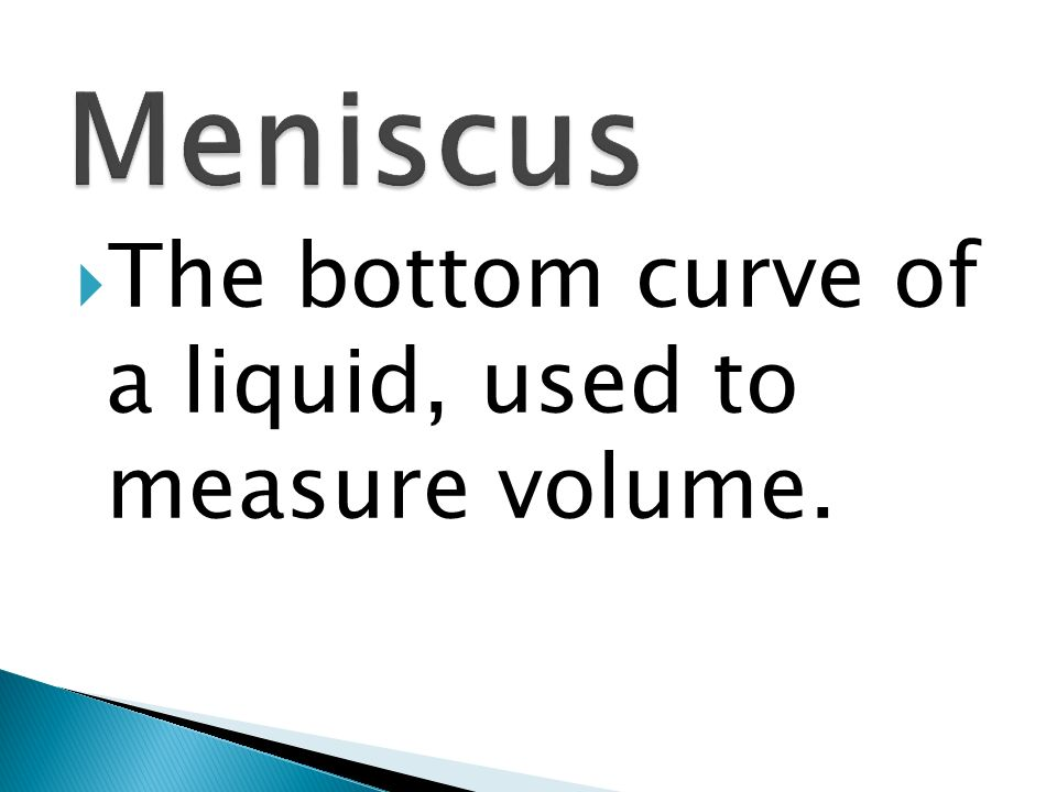 Meniscus The bottom curve of a liquid, used to measure volume.