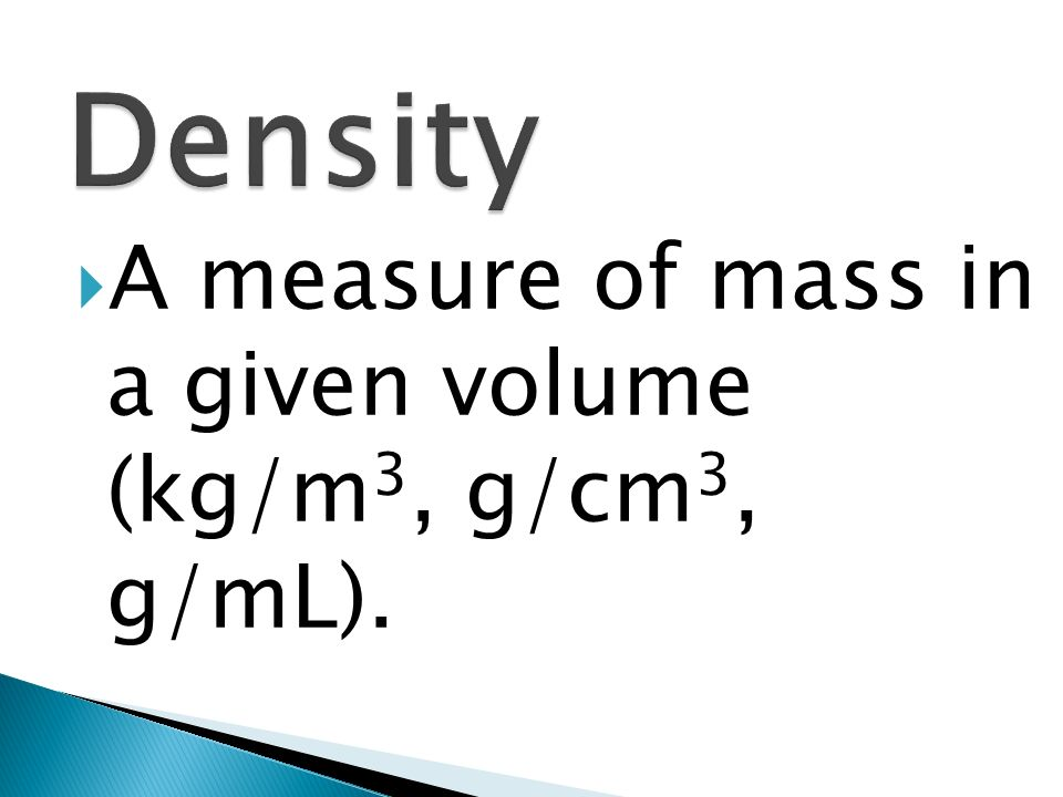 Density A measure of mass in a given volume (kg/m3, g/cm3, g/mL).