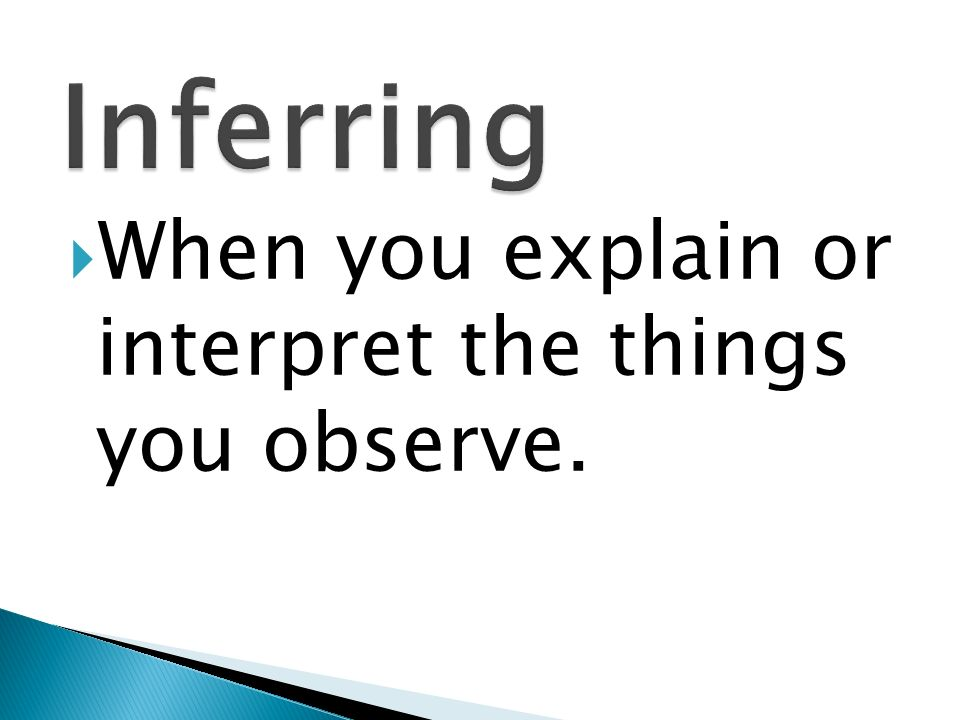 Inferring When you explain or interpret the things you observe.
