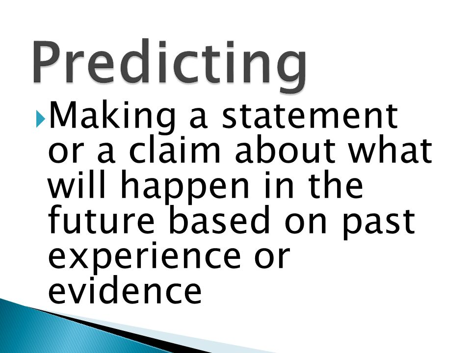 Predicting Making a statement or a claim about what will happen in the future based on past experience or evidence.