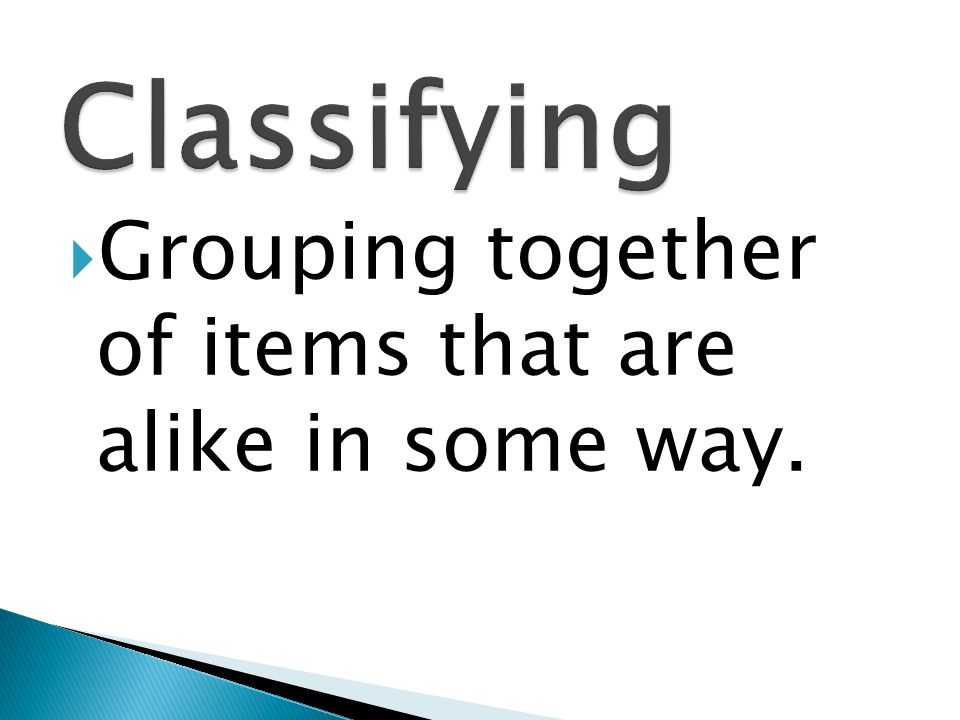 Classifying Grouping together of items that are alike in some way.