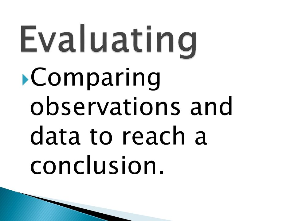 Evaluating Comparing observations and data to reach a conclusion.