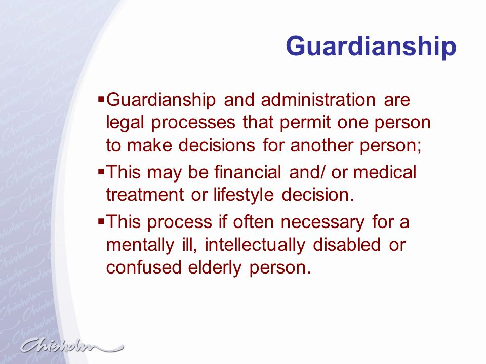 Guardianship Guardianship and administration are legal processes that permit one person to make decisions for another person;