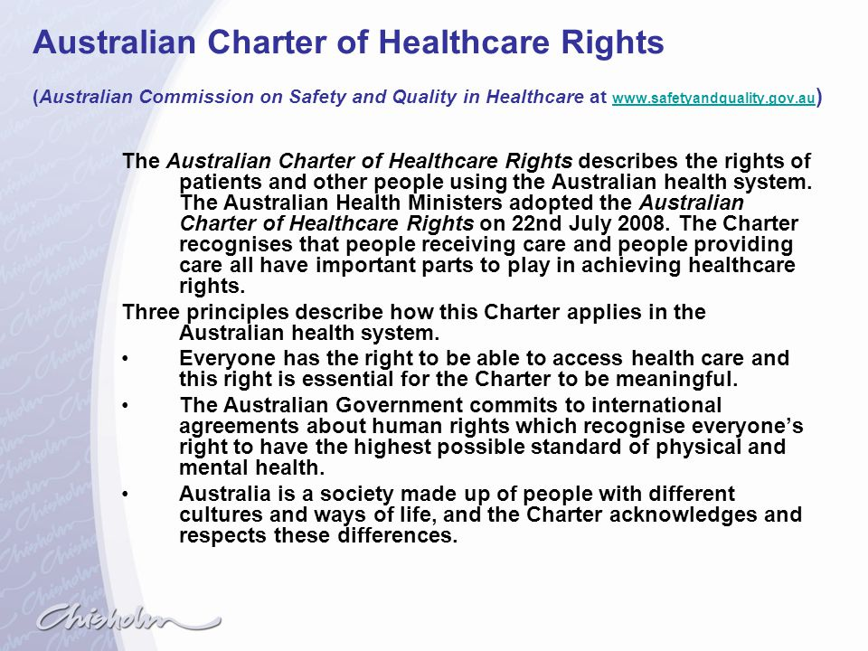 Australian Charter of Healthcare Rights (Australian Commission on Safety and Quality in Healthcare at www.safetyandquality.gov.au)
