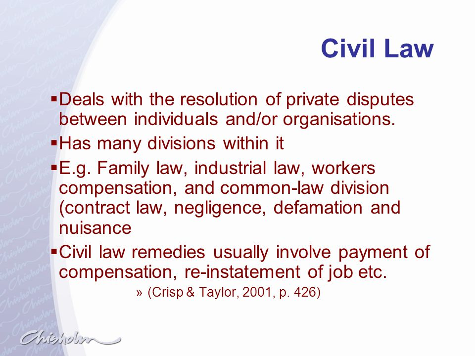 Civil Law Deals with the resolution of private disputes between individuals and/or organisations. Has many divisions within it.