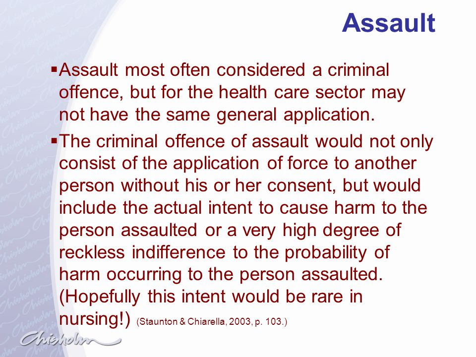 Assault Assault most often considered a criminal offence, but for the health care sector may not have the same general application.