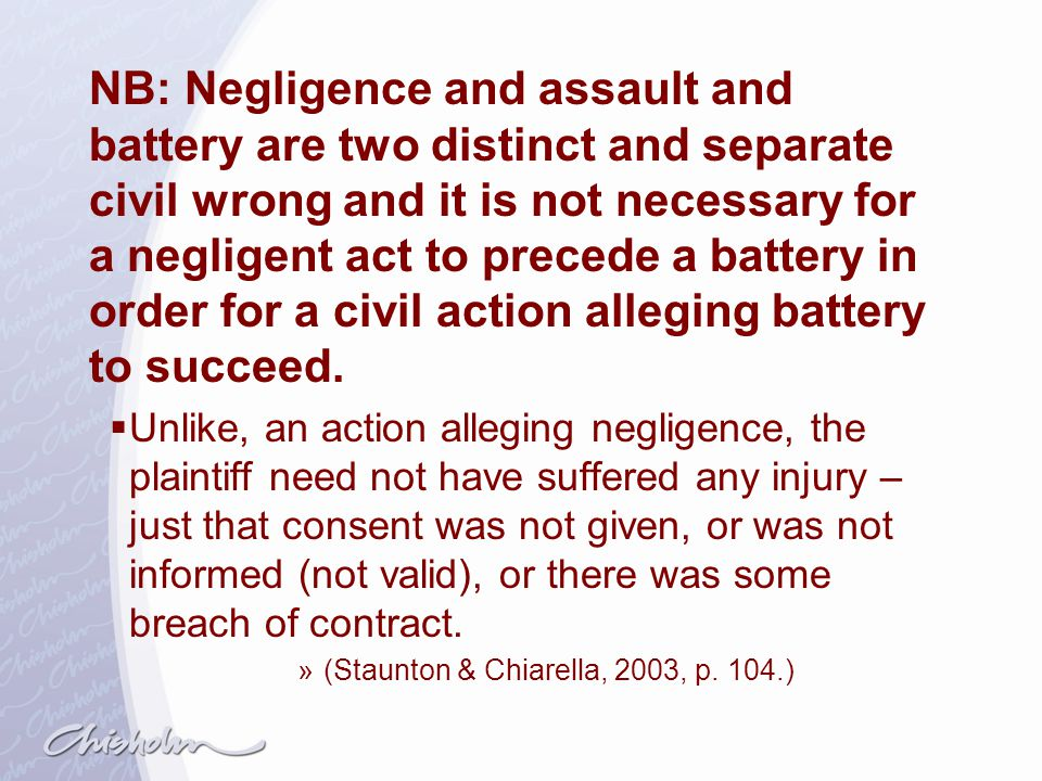 NB: Negligence and assault and battery are two distinct and separate civil wrong and it is not necessary for a negligent act to precede a battery in order for a civil action alleging battery to succeed.