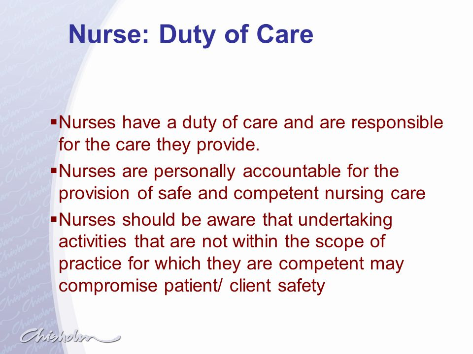 Nurse: Duty of Care Nurses have a duty of care and are responsible for the care they provide.