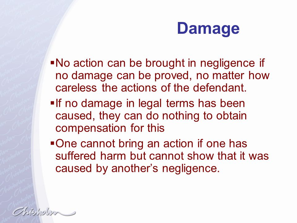 Damage No action can be brought in negligence if no damage can be proved, no matter how careless the actions of the defendant.