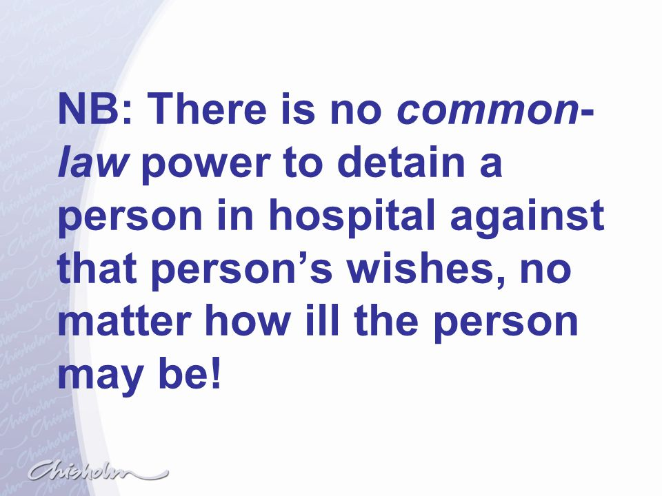 NB: There is no common-law power to detain a person in hospital against that person's wishes, no matter how ill the person may be!