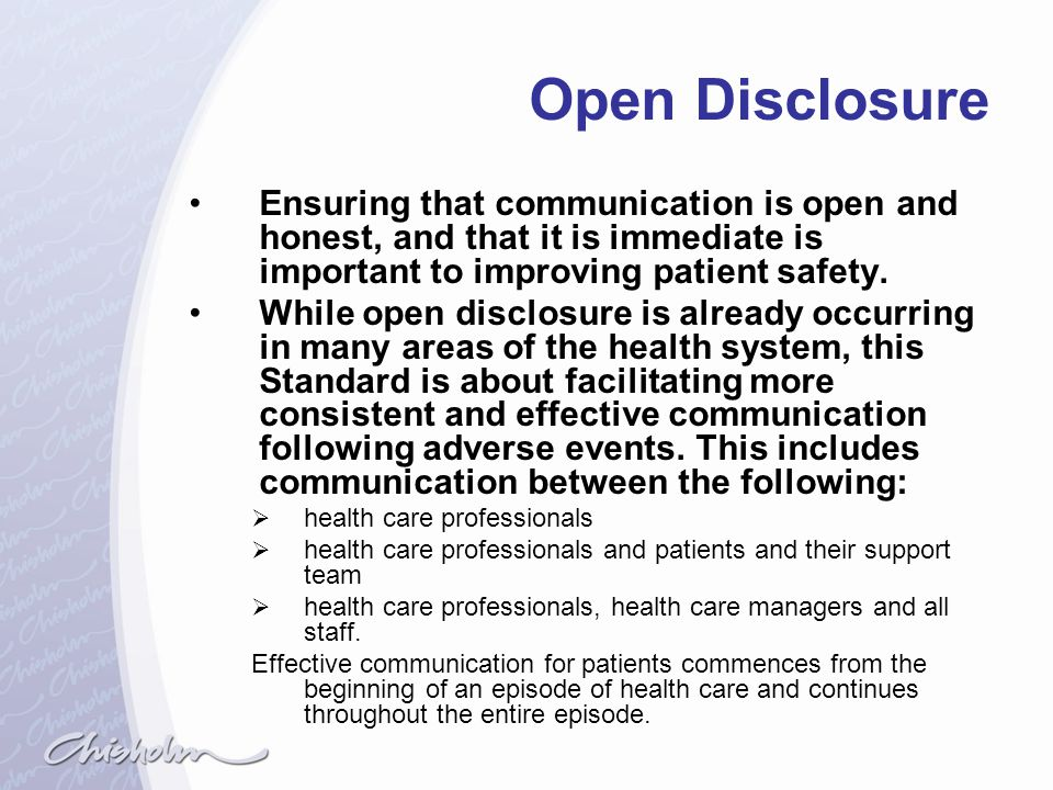 Open Disclosure Ensuring that communication is open and honest, and that it is immediate is important to improving patient safety.