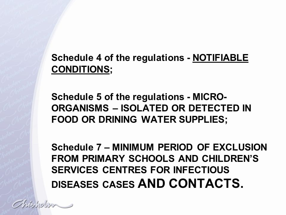 Schedule 4 of the regulations - NOTIFIABLE CONDITIONS; Schedule 5 of the regulations - MICRO-ORGANISMS – ISOLATED OR DETECTED IN FOOD OR DRINING WATER SUPPLIES; Schedule 7 – MINIMUM PERIOD OF EXCLUSION FROM PRIMARY SCHOOLS AND CHILDREN'S SERVICES CENTRES FOR INFECTIOUS DISEASES CASES AND CONTACTS.