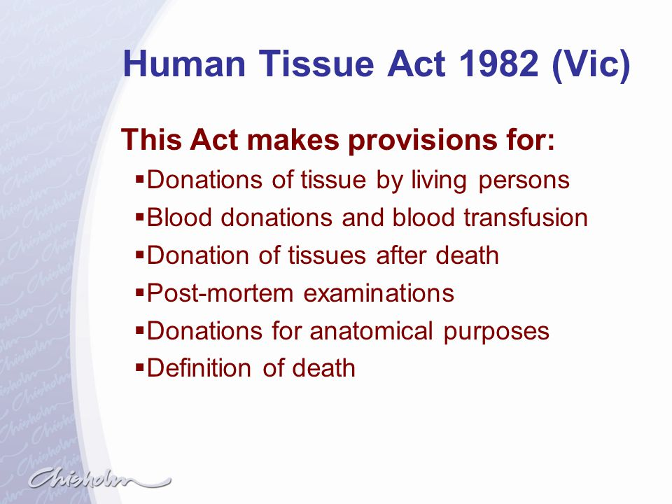 Human Tissue Act 1982 (Vic) This Act makes provisions for: