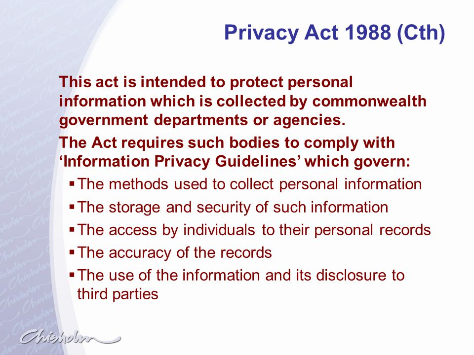 Privacy Act 1988 (Cth) This act is intended to protect personal information which is collected by commonwealth government departments or agencies.