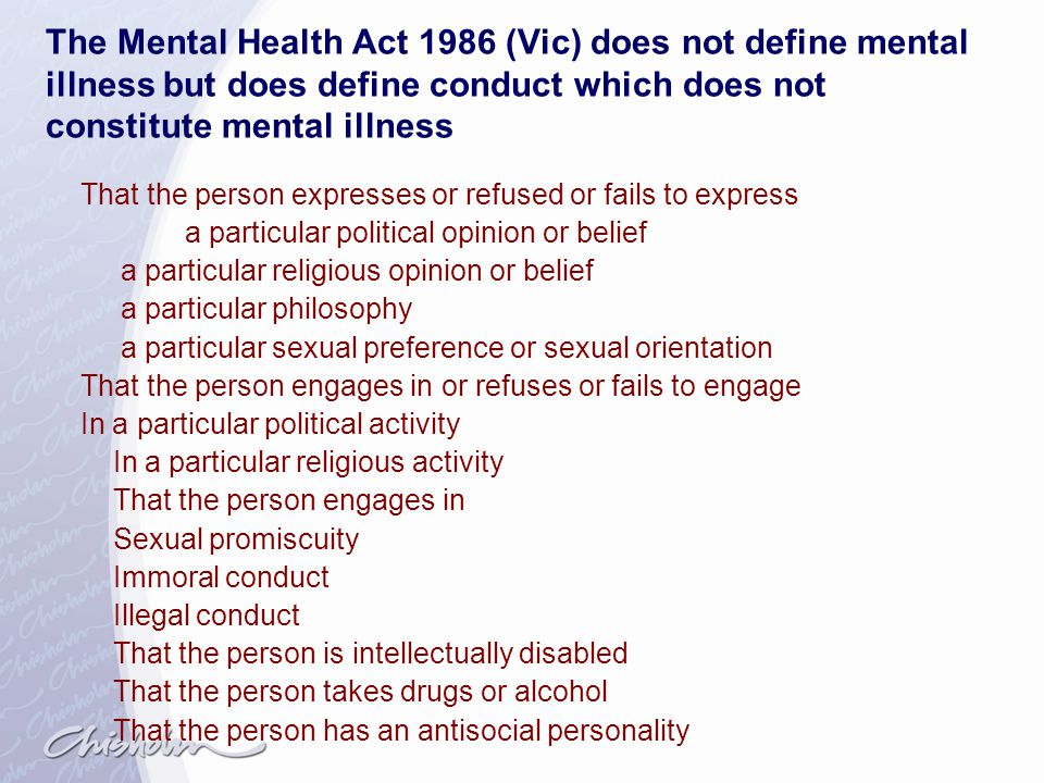 The Mental Health Act 1986 (Vic) does not define mental illness but does define conduct which does not constitute mental illness
