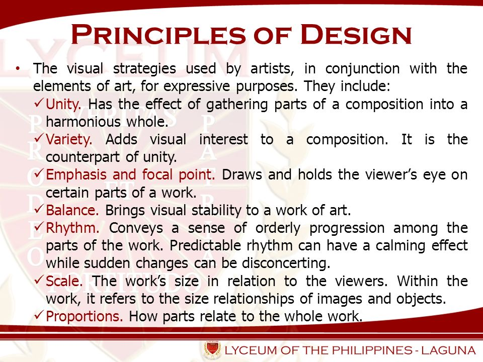 Principles of Design The visual strategies used by artists, in conjunction with the elements of art, for expressive purposes. They include: