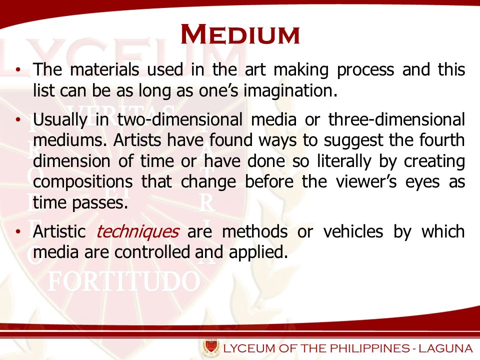 Medium The materials used in the art making process and this list can be as long as one's imagination.