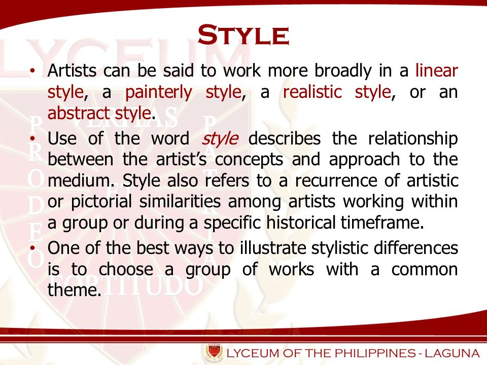 Style Artists can be said to work more broadly in a linear style, a painterly style, a realistic style, or an abstract style.