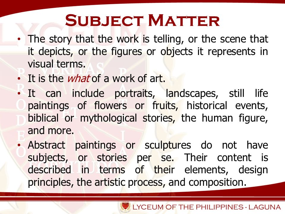 Subject Matter The story that the work is telling, or the scene that it depicts, or the figures or objects it represents in visual terms.