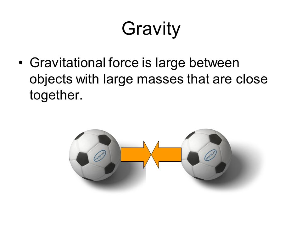 Gravity Gravitational force is large between objects with large masses that are close together.