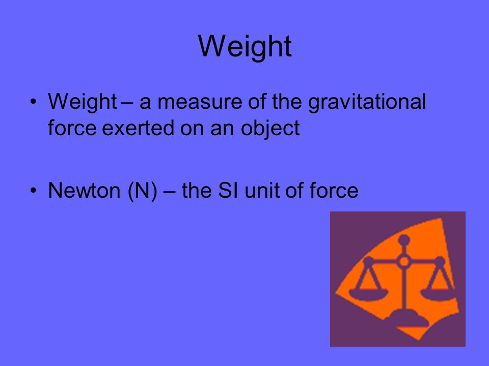 Weight Weight – a measure of the gravitational force exerted on an object.