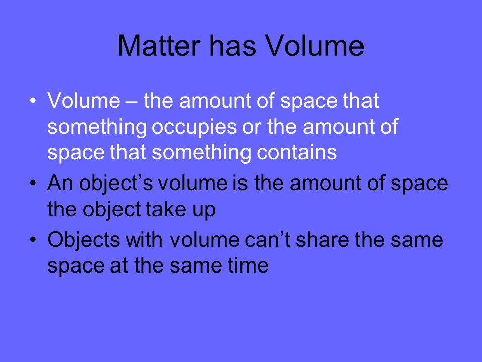Matter has VolumeVolume – the amount of space that something occupies or the amount of space that something contains.