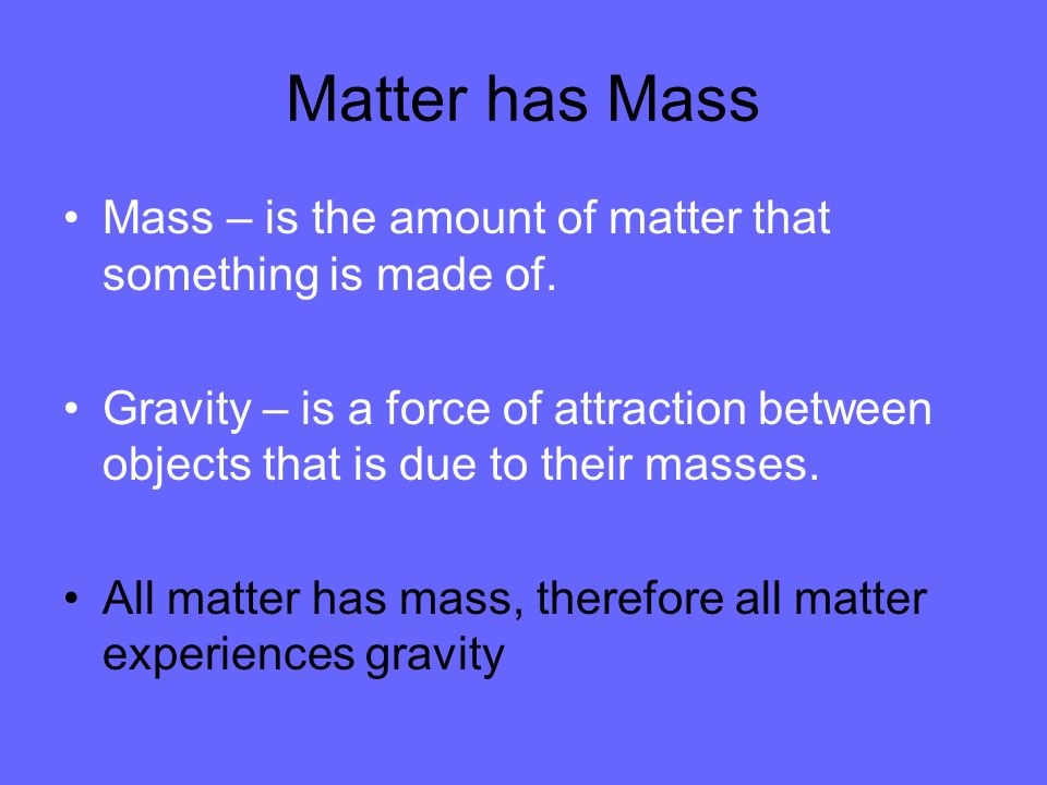 Matter has Mass Mass – is the amount of matter that something is made of.