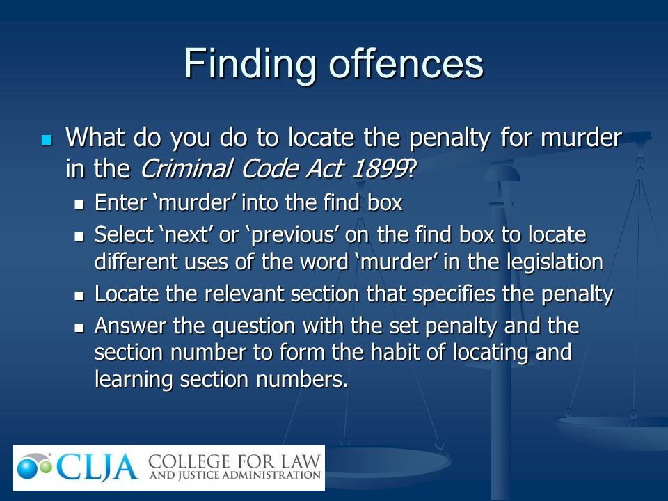 Finding offences What do you do to locate the penalty for murder in the Criminal Code Act 1899 Enter 'murder' into the find box.
