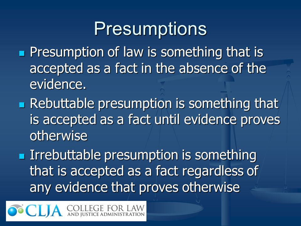 Presumptions Presumption of law is something that is accepted as a fact in the absence of the evidence.