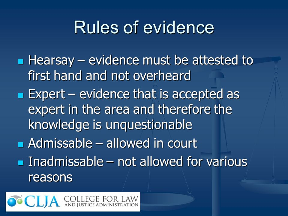 Rules of evidence Hearsay – evidence must be attested to first hand and not overheard.