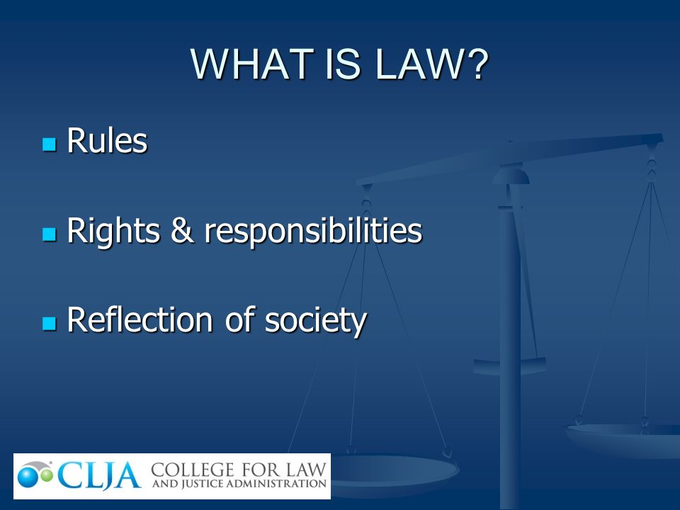 WHAT IS LAW Rules Rights & responsibilities Reflection of society