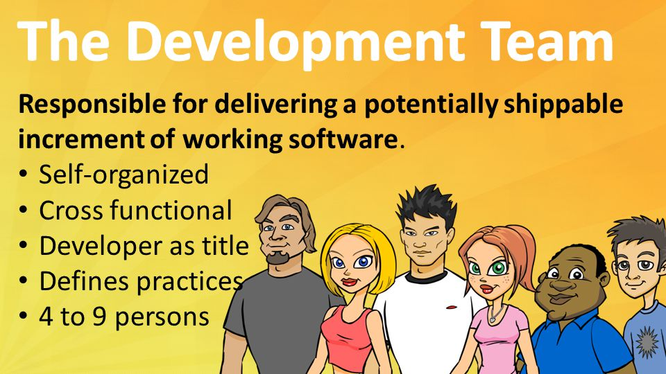 The Development Team Responsible for delivering a potentially shippable. increment of working software.