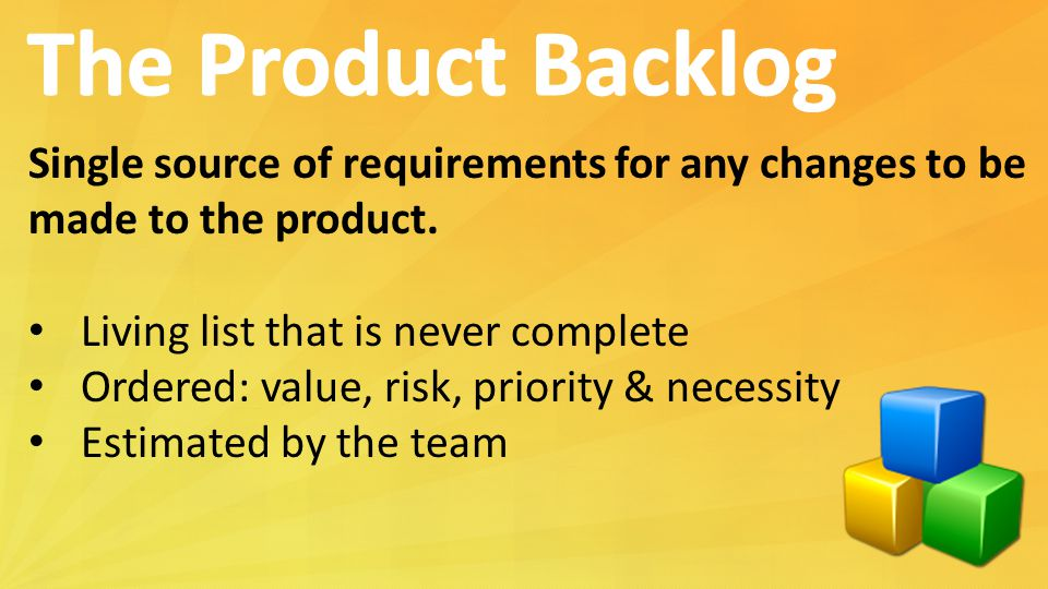 The Product Backlog Single source of requirements for any changes to be. made to the product. Living list that is never complete.