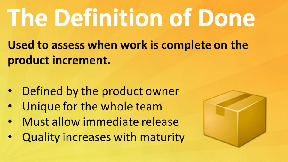 The Definition of Done Used to assess when work is complete on the