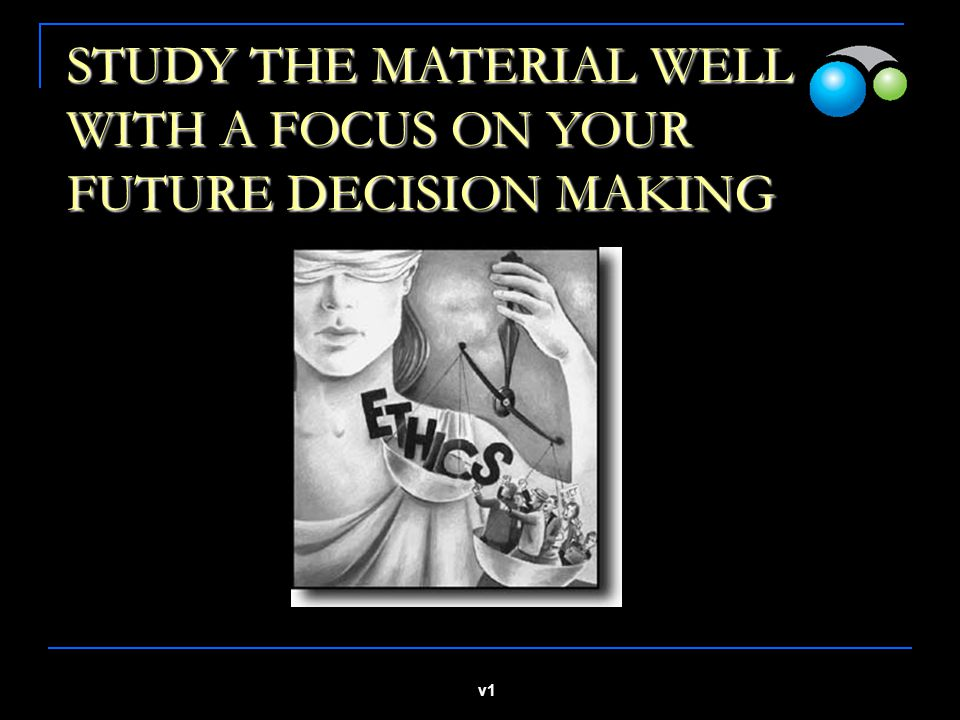 STUDY THE MATERIAL WELL WITH A FOCUS ON YOUR FUTURE DECISION MAKING