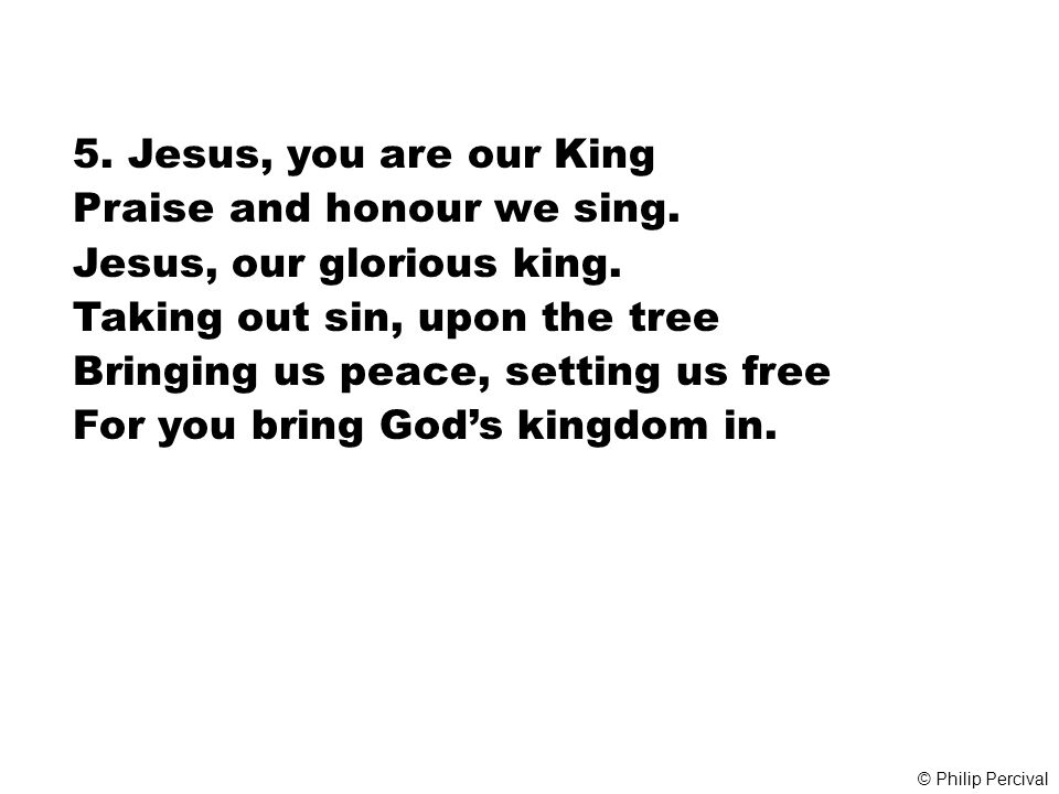 Praise and honour we sing. Jesus, our glorious king.