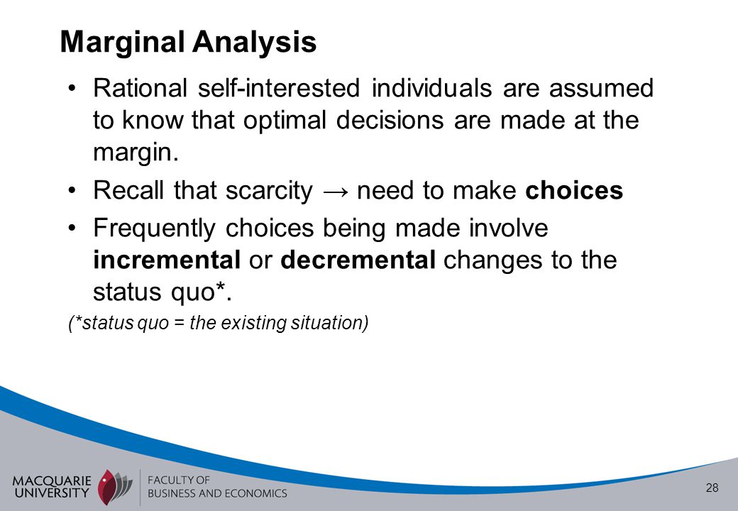Marginal Analysis Rational self-interested individuals are assumed to know that optimal decisions are made at the margin.