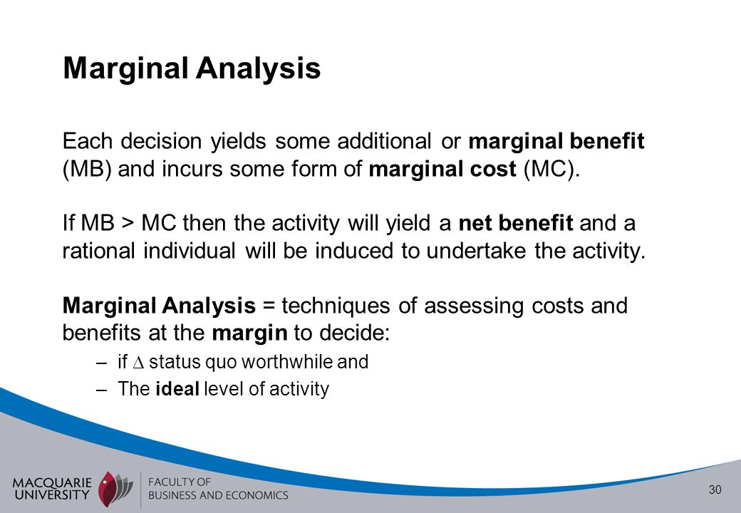Marginal Analysis Each decision yields some additional or marginal benefit (MB) and incurs some form of marginal cost (MC).