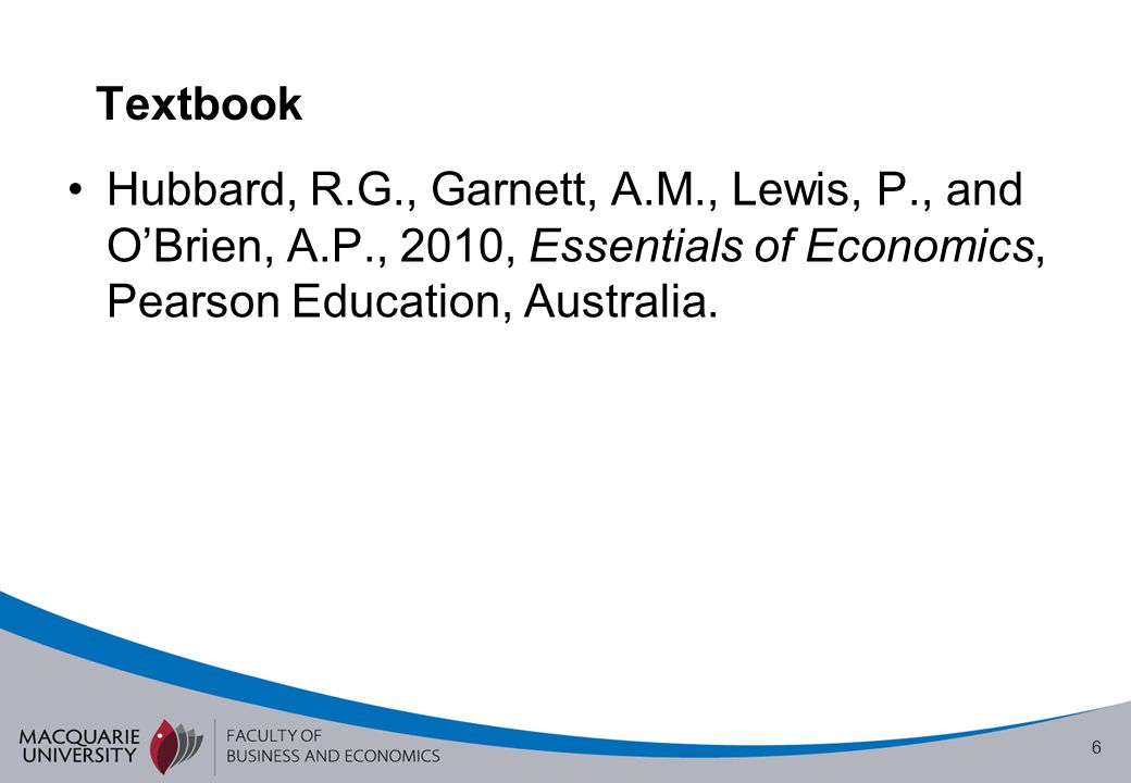 Textbook Hubbard, R.G., Garnett, A.M., Lewis, P., and O'Brien, A.P., 2010, Essentials of Economics, Pearson Education, Australia.