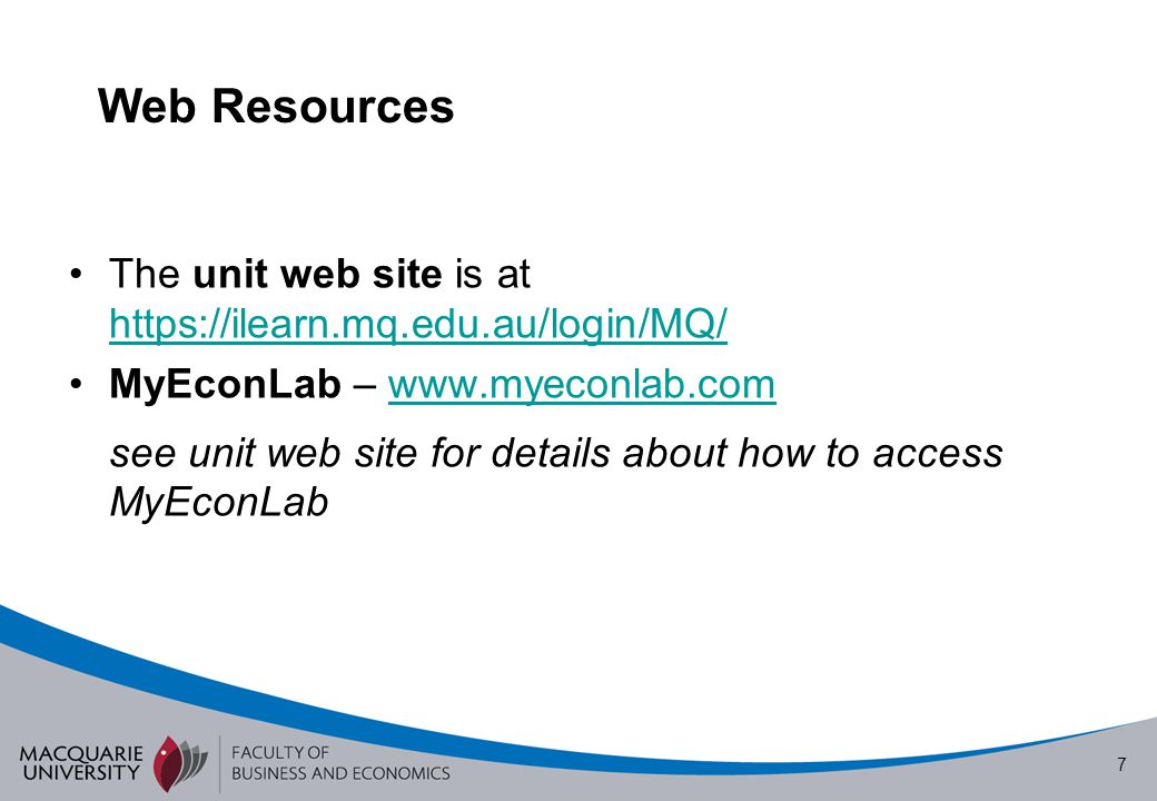 Web Resources The unit web site is at https://ilearn.mq.edu.au/login/MQ/ MyEconLab – www.myeconlab.com.