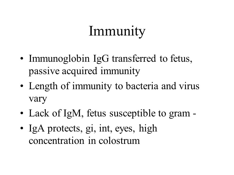 Immunity Immunoglobin IgG transferred to fetus, passive acquired immunity. Length of immunity to bacteria and virus vary.