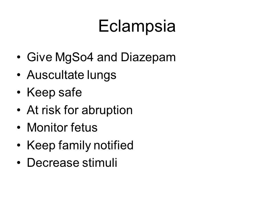 Eclampsia Give MgSo4 and Diazepam Auscultate lungs Keep safe