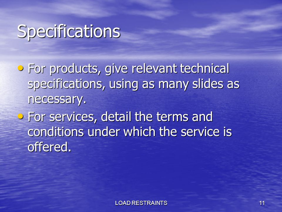 Specifications For products, give relevant technical specifications, using as many slides as necessary.